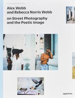 Alex Webb and Rebecca Norris Webb on Street Photography and the Poetic Image (9781597112574)
