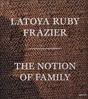 LaToya Ruby Frazier: The Notion of Family (9781597113816)